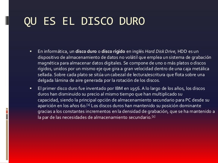 QU ES EL DISCO DURO<br />En informática, un disco duro o disco rígidoen inglés Hard Disk Drive, HDD es un dispositivo de a...