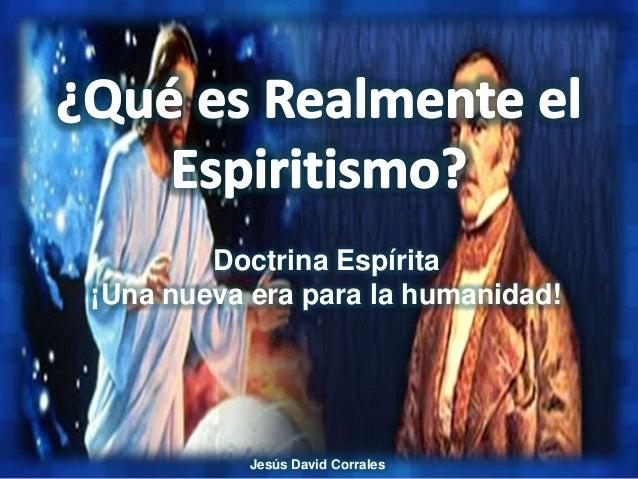 Doctrina Espírita¡Una nueva era para la humanidad!           Jesús David Corrales