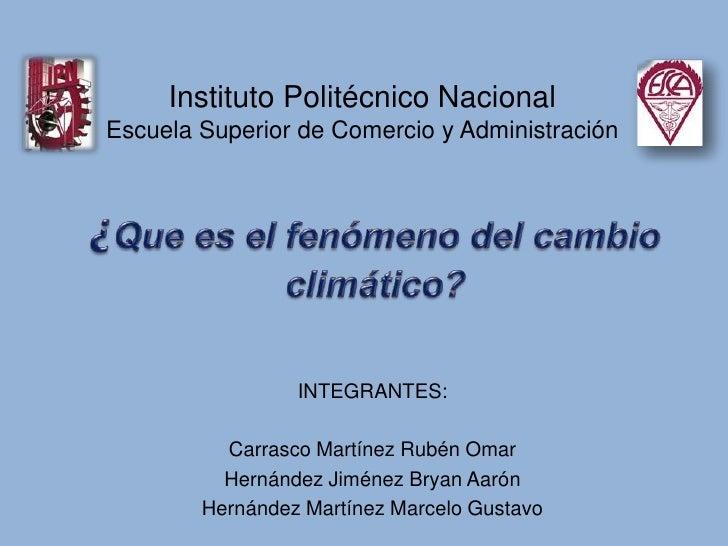 Instituto Politécnico Nacional<br />Escuela Superior de Comercio y Administración<br />¿Que es el fenómeno del cambio clim...
