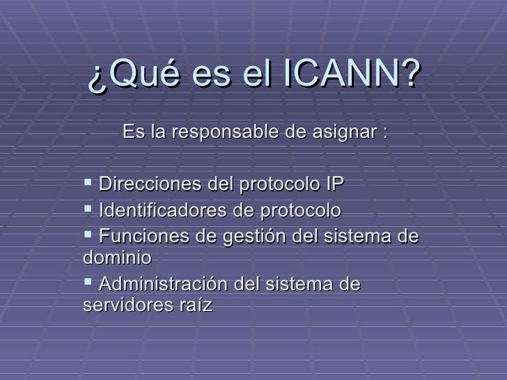¿Qué es el ICANN? <ul><li>Es la responsable de asignar : </li></ul><ul><li>Direcciones del protocolo IP </li></ul><ul><li>...