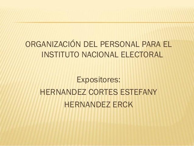 ORGANIZACIÓN DEL PERSONAL PARA EL INSTITUTO NACIONAL ELECTORAL Expositores: HERNANDEZ CORTES ESTEFANY HERNANDEZ ERCK