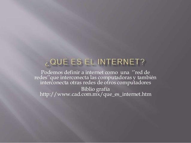 Podemos definir a internet como una ''red de  redes''que interconecta las computadoras y también  interconecta otras redes...