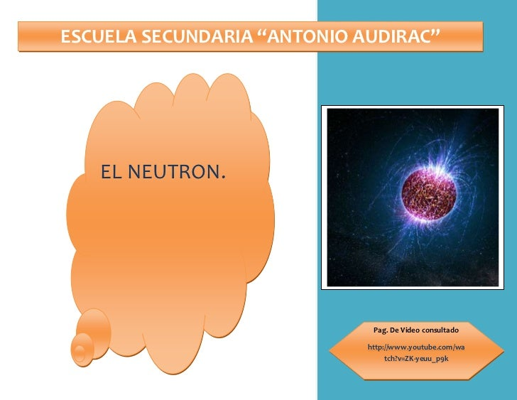 "ESCUELA SECUNDARIA ""ANTONIO AUDIRAC""Pag. De Video consultadohttp://www.youtube.com/watch?v=ZK-yeuu_p9kEL NEUTRON.<br />¿Qu..."