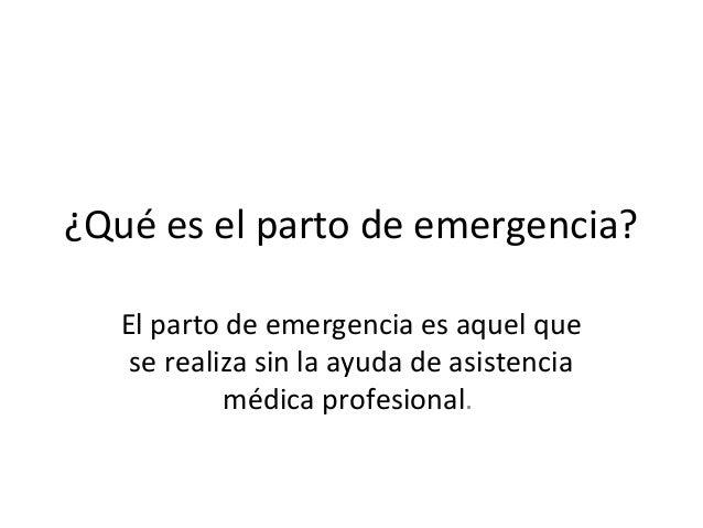 ¿Qué es el parto de emergencia?El parto de emergencia es aquel quese realiza sin la ayuda de asistenciamédica profesional.