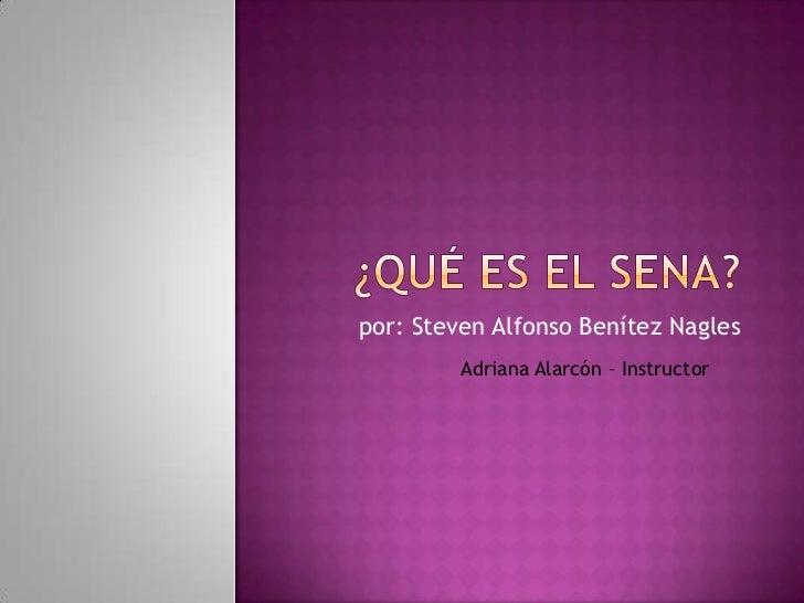¿Qué es el Sena?<br />por: Steven Alfonso Benítez Nagles<br />Adriana Alarcón – Instructor<br />