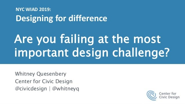 1 Are you failing at the most important design challenge? Whitney Quesenbery Center for Civic Design @civicdesign | @whitn...