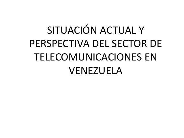 SITUACIÓN ACTUAL Y PERSPECTIVA DEL SECTOR DE TELECOMUNICACIONES EN VENEZUELA