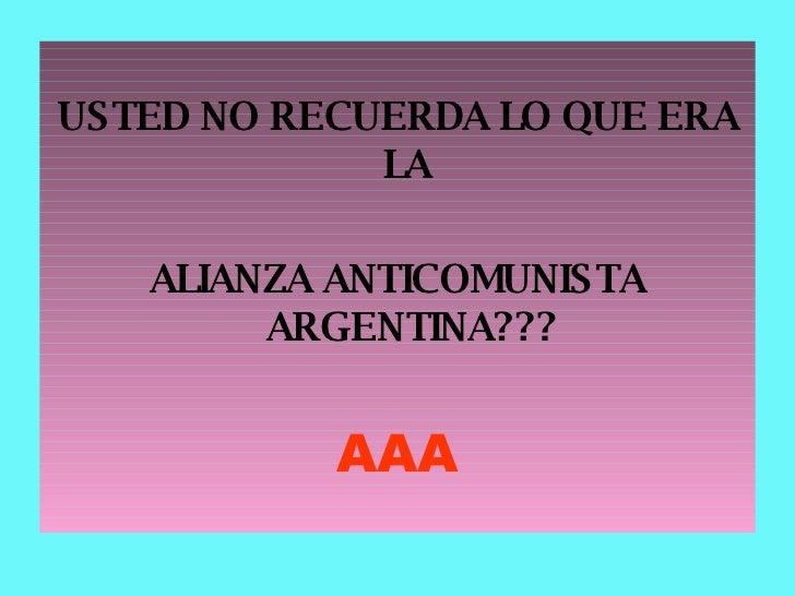 <ul><li>USTED NO RECUERDA LO QUE ERA LA  </li></ul><ul><li>ALIANZA ANTICOMUNISTA ARGENTINA??? </li></ul><ul><li>AAA </li><...