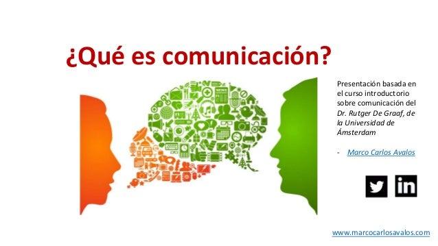 ¿Qué es comunicación? Presentación basada en el curso introductorio sobre comunicación del Dr. Rutger De Graaf, de la Univ...