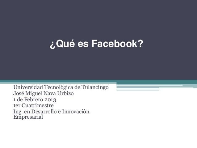 ¿Qué es Facebook?Universidad Tecnológica de TulancingoJosé Miguel Nava Urbizo1 de Febrero 20131er CuatrimestreIng. en Desa...