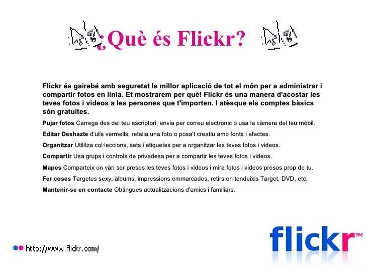 ¿Què és Flickr?   Flickr és gairebé amb seguretat la millor aplicació de tot el món per a administrar i compartir fotos en...