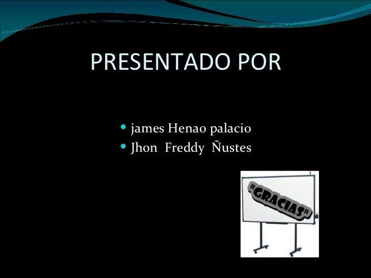 PRESENTADO POR <ul><li>james Henao palacio </li></ul><ul><li>Jhon  Freddy  Ñustes </li></ul>