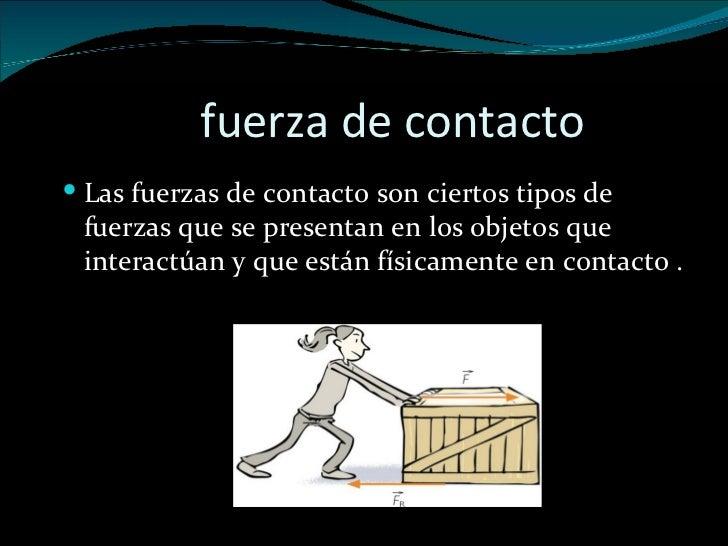 fuerza de contacto <ul><li>Las fuerzas de contacto son ciertos tipos de fuerzas que se presentan en los objetos que intera...