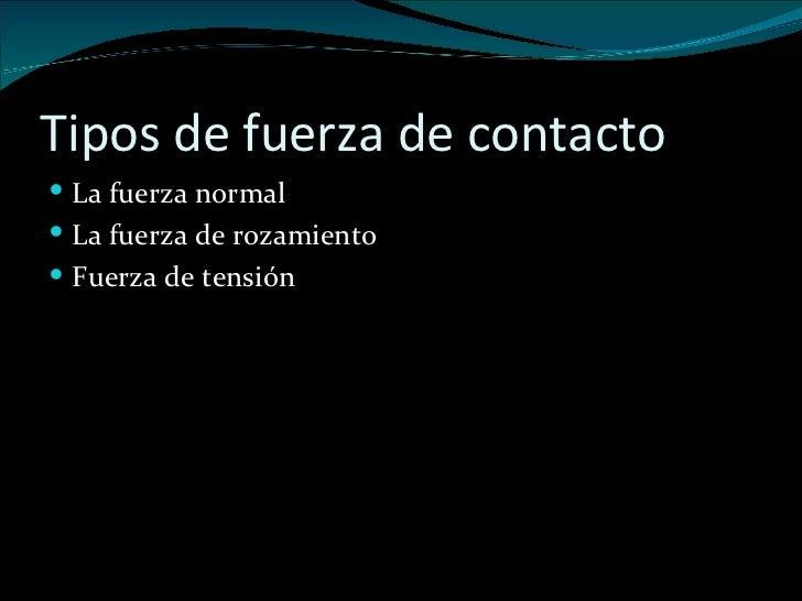 Tipos de fuerza de contacto <ul><li>La fuerza normal </li></ul><ul><li>La fuerza de rozamiento </li></ul><ul><li>Fuerza de...