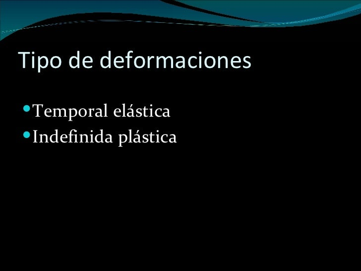 Tipo de deformaciones  <ul><li>Temporal elástica </li></ul><ul><li>Indefinida plástica </li></ul>