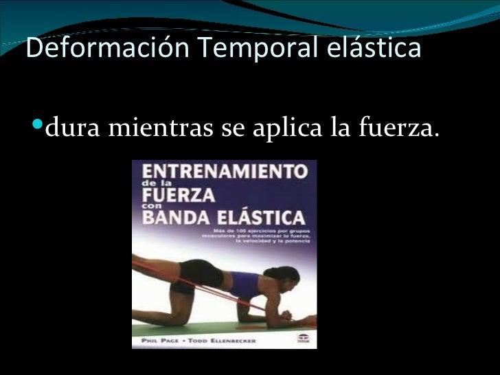 Deformación Temporal elástica <ul><li>dura mientras se aplica la fuerza.  </li></ul>
