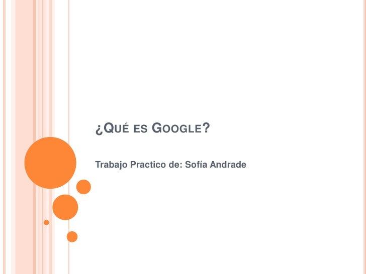 ¿Qué es Google?<br />Trabajo Practico de: Sofía Andrade<br />