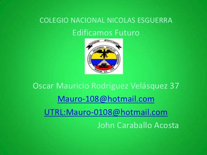 COLEGIO NACIONAL NICOLAS ESGUERRA          Edificamos FuturoOscar Mauricio Rodríguez Velásquez 37      Mauro-108@hotmail.c...