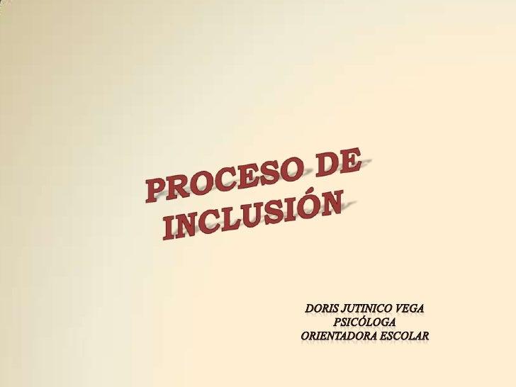 PROCESO DE<br />INCLUSIÓN<br />DORIS JUTINICO VEGA<br />PSICÓLOGA<br />ORIENTADORA ESCOLAR<br />