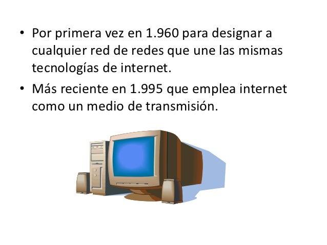 • Por primera vez en 1.960 para designar a  cualquier red de redes que une las mismas  tecnologías de internet.• Más recie...
