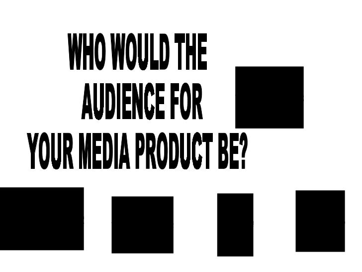 WHO WOULD THE AUDIENCE FOR  YOUR MEDIA PRODUCT BE?