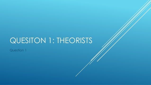 QUESITON 1: THEORISTS Question 1
