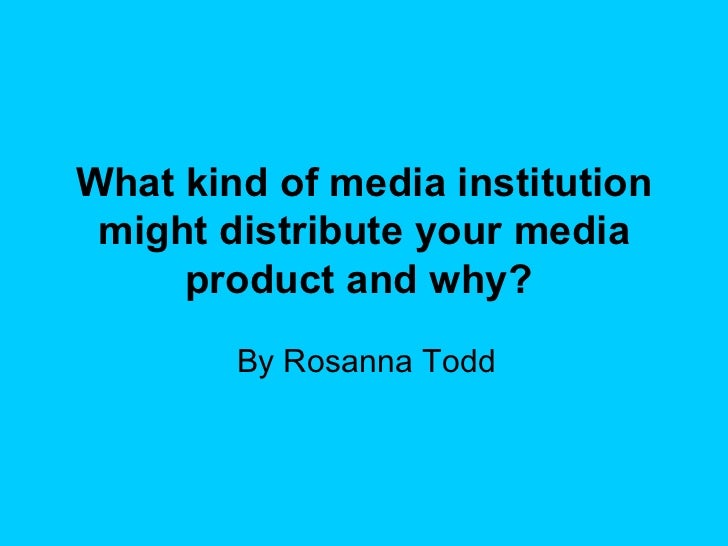 What kind of media institution might distribute your media product and why?   By Rosanna Todd