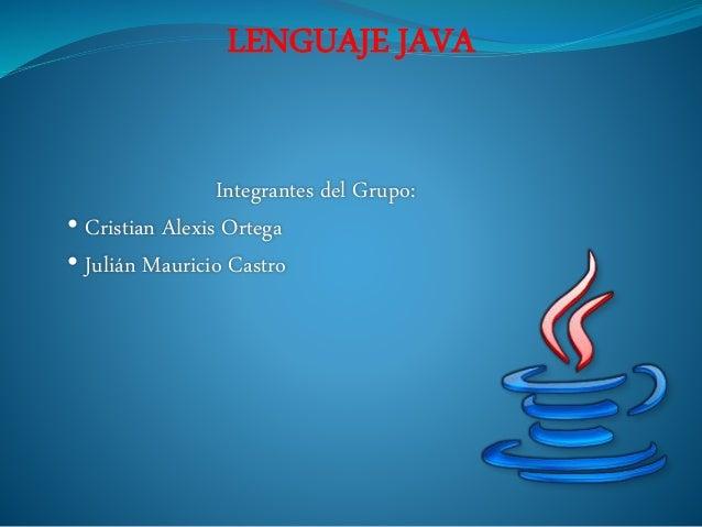 LENGUAJE JAVA Integrantes del Grupo: • Cristian Alexis Ortega • Julián Mauricio Castro