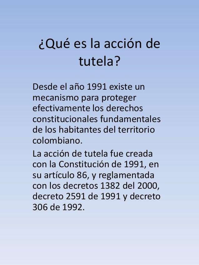 ¿Qué es la acción de  tutela?  Desde el año 1991 existe un  mecanismo para proteger  efectivamente los derechos  constituc...