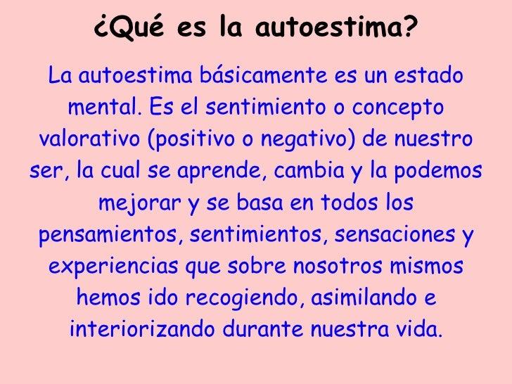 ¿Qué es la autoestima? La autoestima básicamente es un estado mental. Es el sentimiento o concepto valorativo (positivo o ...