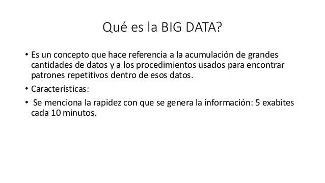 Qué es la BIG DATA? • Es un concepto que hace referencia a la acumulación de grandes cantidades de datos y a los procedimi...