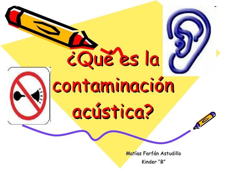 """¿Qué es la contaminación    acústica?        Matías Farfán Astudillo              Kinder """"B"""""""
