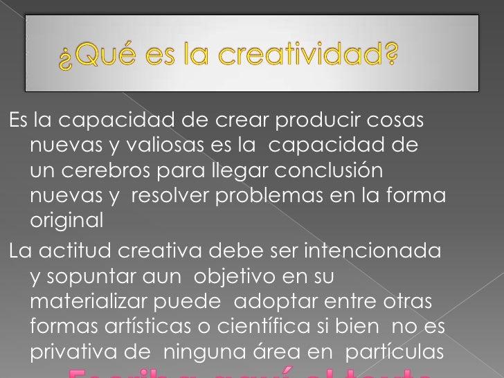 Es la capacidad de crear producir cosas  nuevas y valiosas es la capacidad de  un cerebros para llegar conclusión  nuevas ...