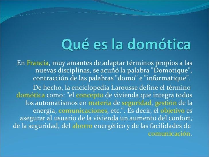 """En  Francia , muy amantes de adaptar términos propios a las nuevas disciplinas, se acuñó la palabra """"Domotique"""",..."""