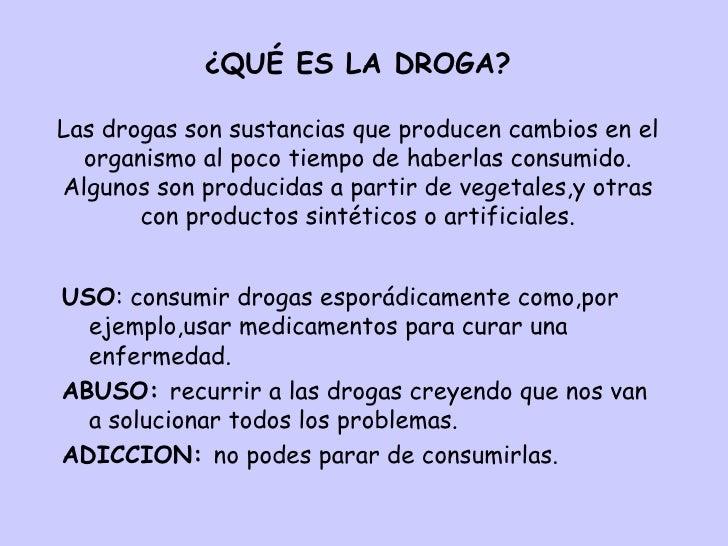 ¿QUÉ ES LA DROGA? Las drogas son sustancias que producen cambios en el organismo al poco tiempo de haberlas consumido. Alg...