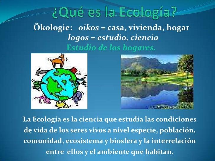 ¿Qué es la Ecología?<br />Ökologie:   oikos = casa, vivienda, hogar  <br /> logos = estudio, ciencia <br />Estudio de los ...