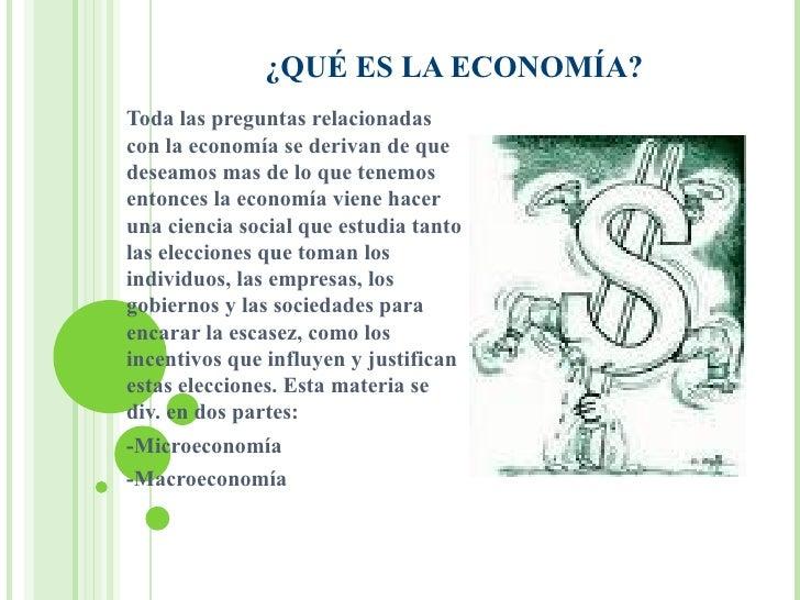 ¿QUÉ ES LA ECONOMÍA? Toda las preguntas relacionadas con la economía se derivan de que deseamos mas de lo que tenemos ento...