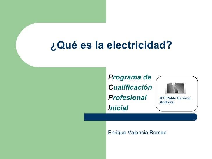 ¿Qué es la electricidad? P rograma de C ualificación P rofesional  I nicial IES Pablo Serrano,  Andorra Enrique Valencia R...