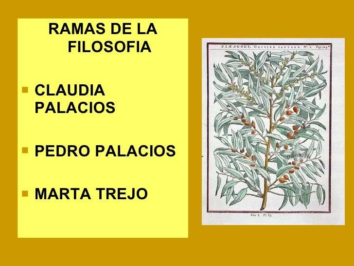 <ul><li>RAMAS DE LA FILOSOFIA </li></ul><ul><li>CLAUDIA PALACIOS </li></ul><ul><li>PEDRO PALACIOS </li></ul><ul><li>MARTA ...