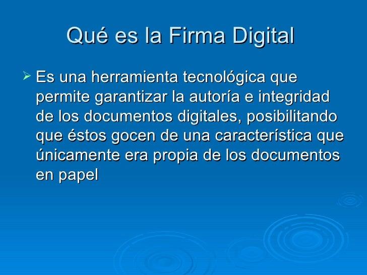 Qué es la Firma Digital  <ul><li>Es una herramienta tecnológica que permite garantizar la autoría e integridad de los docu...