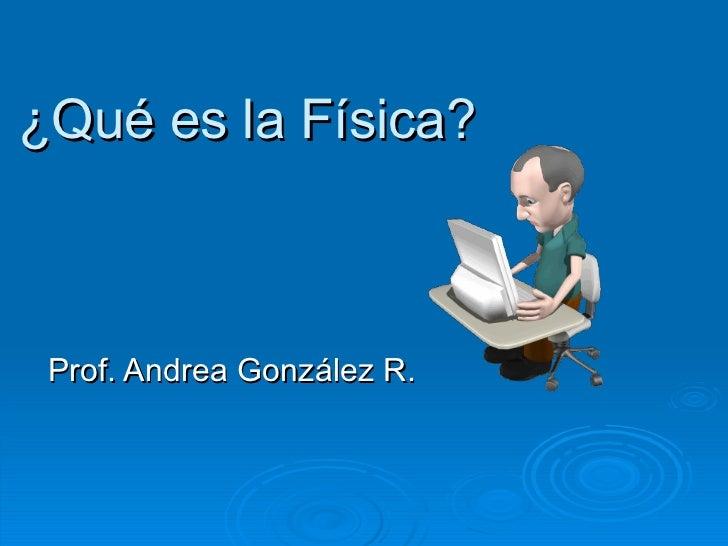 ¿Qué es la Física? Prof. Andrea González R.