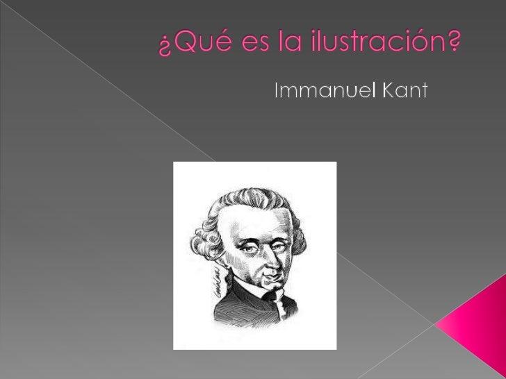 El filosofo alemán Immanuel Kant lo que trata en   su texto es la respuesta a la pregunta ¿qué es   la ilustración?.La pri...