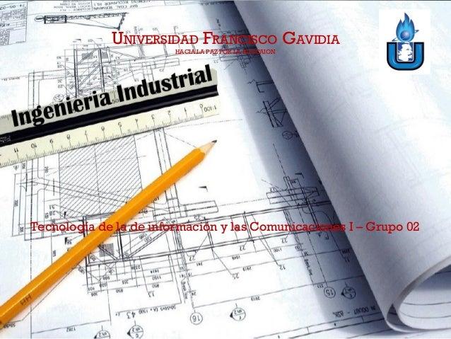 UNIVERSIDAD FRANCISCO GAVIDIA HACIA LA PAZ POR LA EDUCAION Tecnología de la de información y las Comunicaciones I – Grupo ...