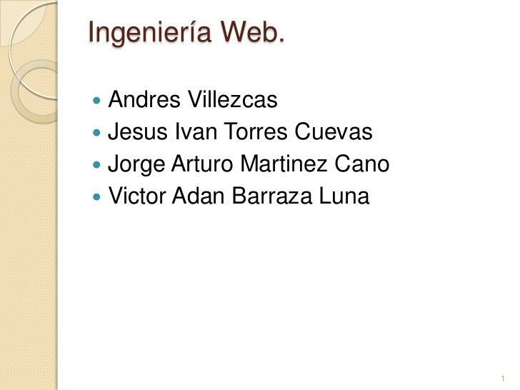 Ingeniería Web.<br />Andres Villezcas<br />Jesus Ivan Torres Cuevas<br />Jorge Arturo Martinez Cano<br />Victor AdanBarraz...