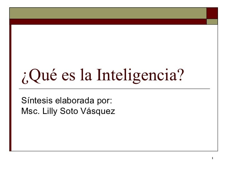 ¿Qué es la Inteligencia?  Síntesis elaborada por: Msc. Lilly Soto Vásquez