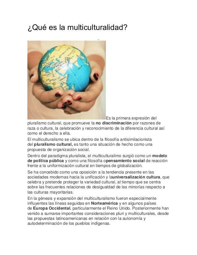 ¿Qué es la multiculturalidad? Es la primera expresión del pluralismo cultural, que promueve la no discriminación por razon...