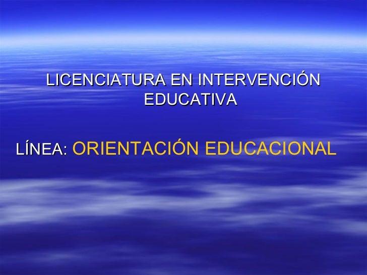 LICENCIATURA EN INTERVENCIÓN            EDUCATIVALÍNEA: ORIENTACIÓN EDUCACIONAL