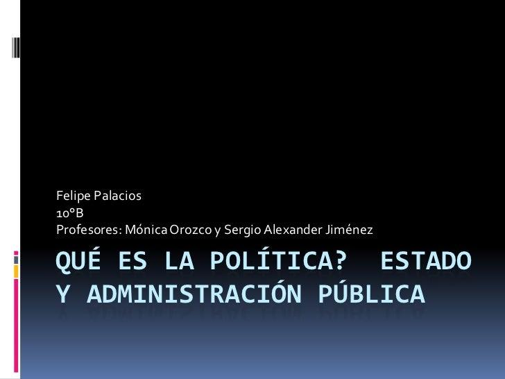 Felipe Palacios10°BProfesores: Mónica Orozco y Sergio Alexander JiménezQUÉ ES LA POLÍTICA? ESTADOY ADMINISTRACIÓN PÚBLICA