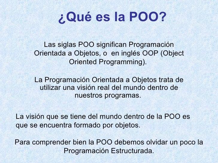 ¿Qué es la POO? Para comprender bien la POO debemos olvidar un poco la Programación Estructurada. La Programación Orientad...