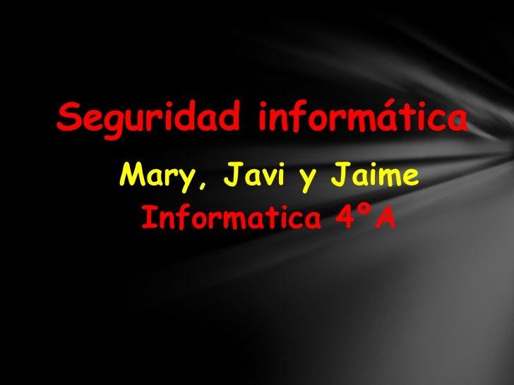 Seguridad informática Mary, Javi y Jaime Informatica 4ºA
